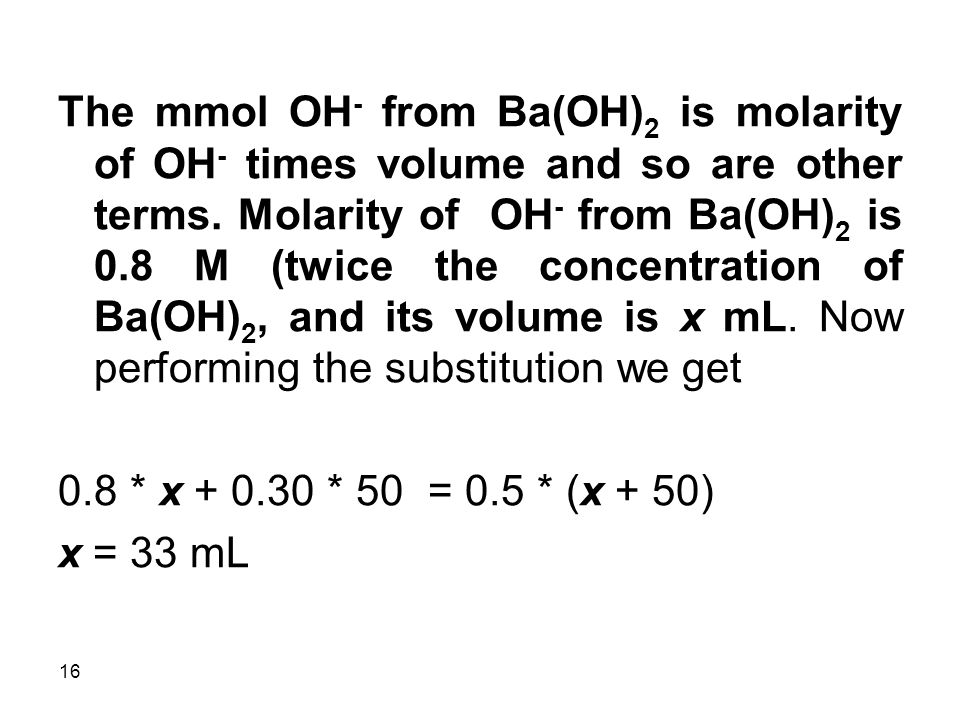 16 The mmol OH - from Ba(OH) 2 is molarity of OH - times volume and so are other terms.