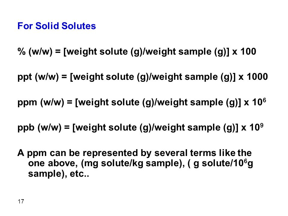 17 For Solid Solutes % (w/w) = [weight solute (g)/weight sample (g)] x 100 ppt (w/w) = [weight solute (g)/weight sample (g)] x 1000 ppm (w/w) = [weight solute (g)/weight sample (g)] x 10 6 ppb (w/w) = [weight solute (g)/weight sample (g)] x 10 9 A ppm can be represented by several terms like the one above, (mg solute/kg sample), ( g solute/10 6 g sample), etc..