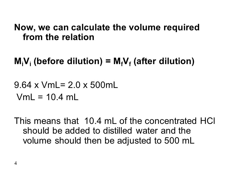 4 Now, we can calculate the volume required from the relation M i V i (before dilution) = M f V f (after dilution) 9.64 x VmL= 2.0 x 500mL VmL = 10.4 mL This means that 10.4 mL of the concentrated HCl should be added to distilled water and the volume should then be adjusted to 500 mL
