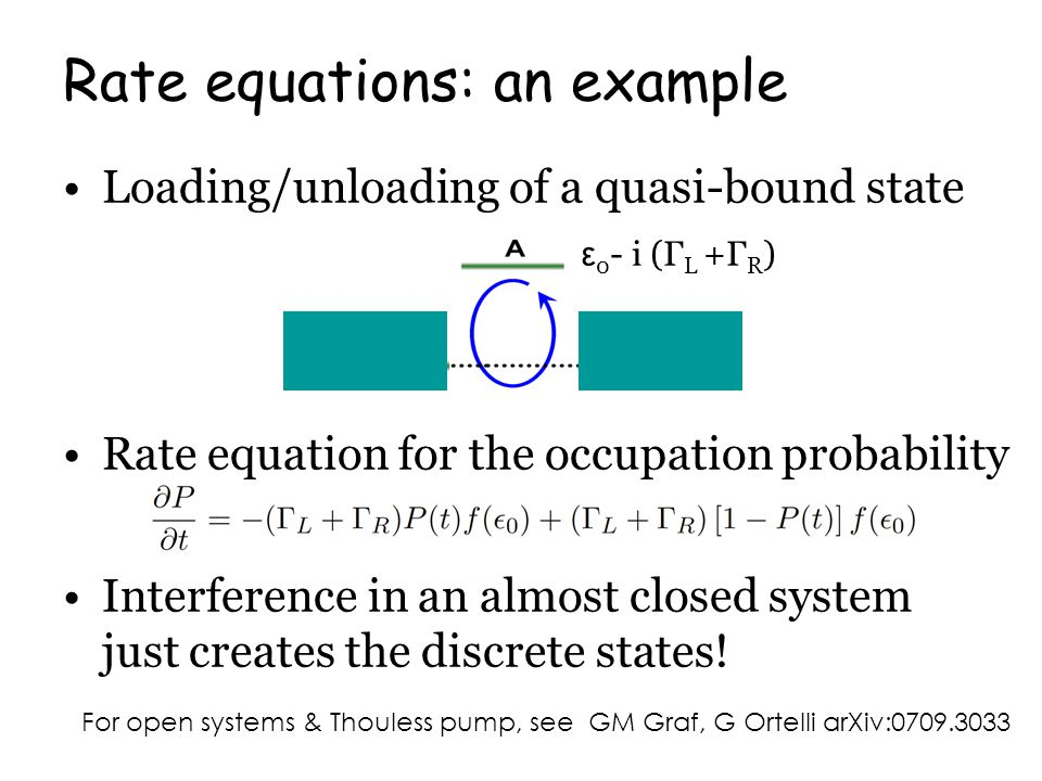 Rate equations: an example For open systems & Thouless pump, see GM Graf, G Ortelli arXiv:0709.3033 ε 0 - i (Γ L +Γ R ) Loading/unloading of a quasi-bound state Rate equation for the occupation probability Interference in an almost closed system just creates the discrete states!