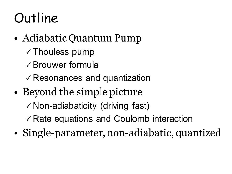 Outline Adiabatic Quantum Pump Thouless pump Brouwer formula Resonances and quantization Beyond the simple picture Non-adiabaticity (driving fast) Rate equations and Coulomb interaction Single-parameter, non-adiabatic, quantized