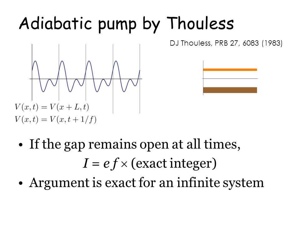 Adiabatic pump by Thouless If the gap remains open at all times, I = e f  (exact integer) Argument is exact for an infinite system DJ Thouless, PRB 27, 6083 (1983)