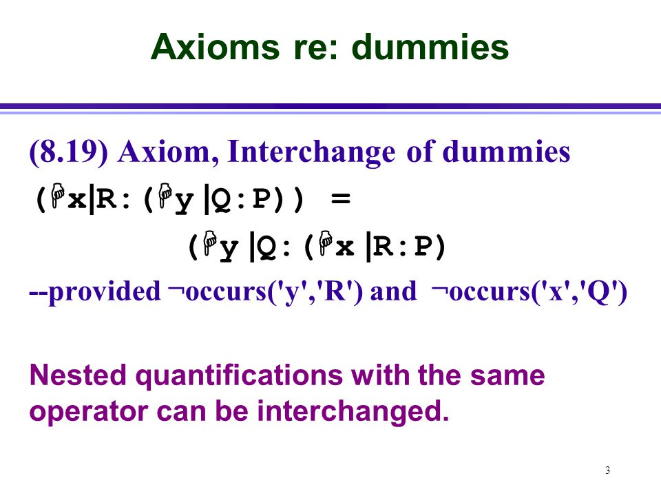 3 Axioms re: dummies (8.19) Axiom, Interchange of dummies (  x | R:(  y | Q:P)) = (  y | Q:(  x | R:P) --provided ¬occurs( y , R ) and ¬occurs( x , Q ) Nested quantifications with the same operator can be interchanged.