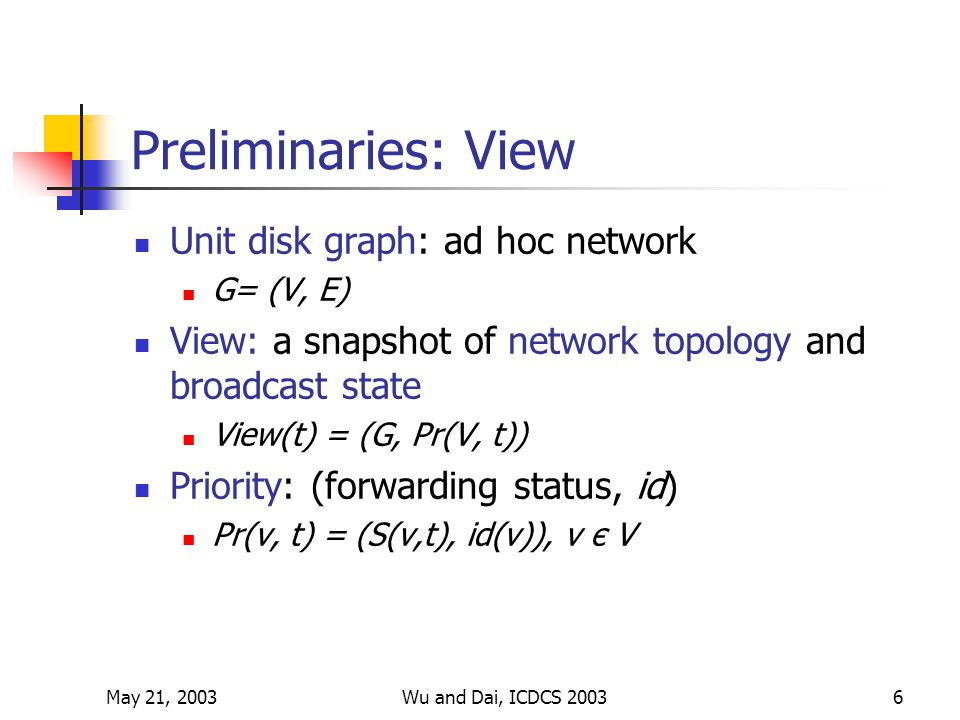 May 21, 2003Wu and Dai, ICDCS 20036 Preliminaries: View Unit disk graph: ad hoc network G= (V, E) View: a snapshot of network topology and broadcast state View(t) = (G, Pr(V, t)) Priority: (forwarding status, id) Pr(v, t) = (S(v,t), id(v)), v є V