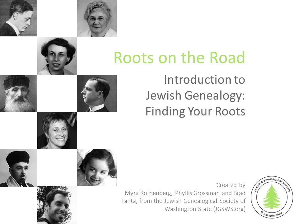 Introduction to Jewish Genealogy: Finding Your Roots Roots on the Road Created by Myra Rothenberg, Phyllis Grossman and Brad Fanta, from the Jewish Genealogical Society of Washington State (JGSWS.org)