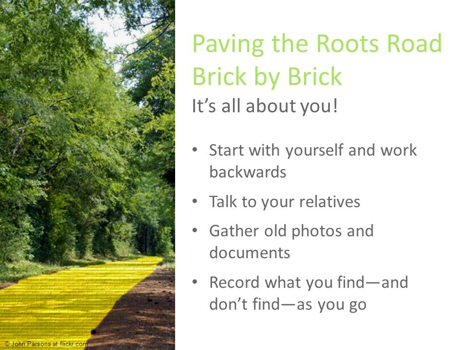 Start with yourself and work backwards Talk to your relatives Gather old photos and documents Record what you find—and don't find—as you go Gather old photos Paving the Roots Road Brick by Brick It's all about you.