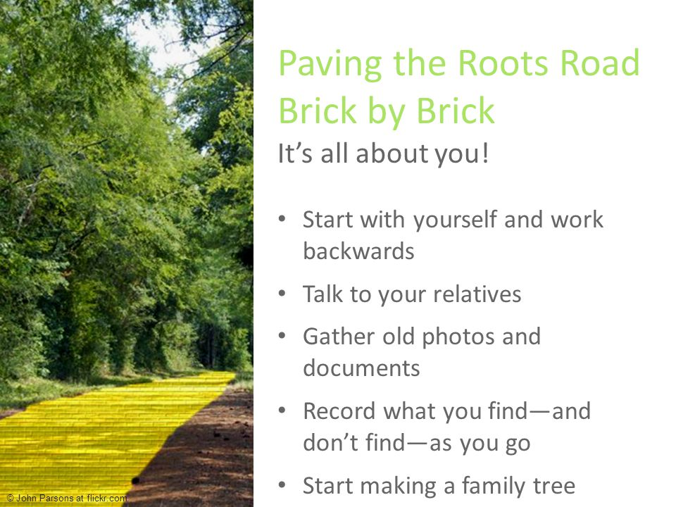 Start with yourself and work backwards Talk to your relatives Gather old photos and documents Record what you find—and don't find—as you go Start making a family tree Paving the Roots Road Brick by Brick It's all about you.