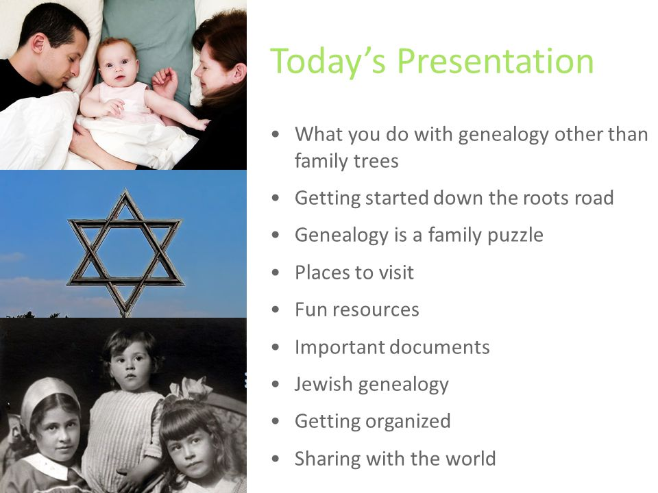 Today's Presentation What you do with genealogy other than family trees Getting started down the roots road Genealogy is a family puzzle Places to visit Fun resources Important documents Jewish genealogy Getting organized Sharing with the world