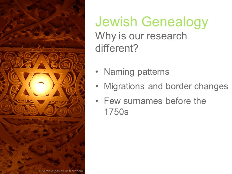 Naming patterns Migrations and border changes Few surnames before the 1750s Variant spellings for names and places The Holocaust Jewish Genealogy Why is our research different.