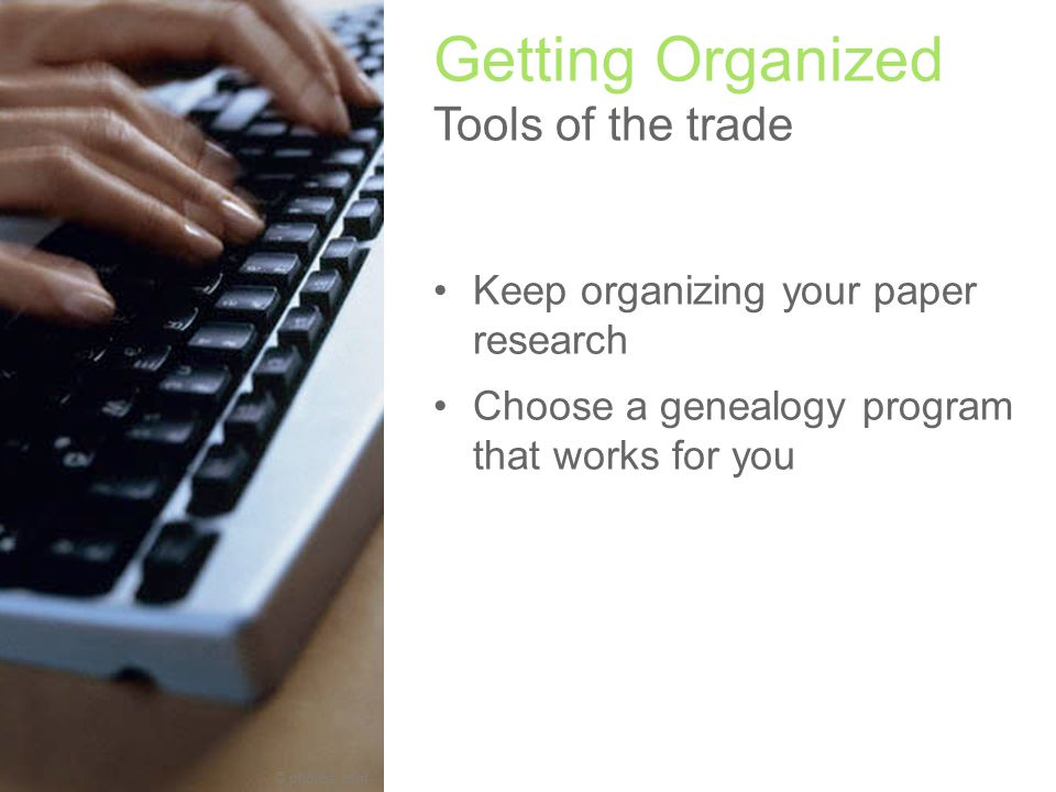 © photos.com Getting Organized Tools of the trade Keep organizing your paper research Choose a genealogy program that works for you Join your local Jewish Genealogy Society (JGS) Join a Special Interest Group (SIG) Choose a genealogy program