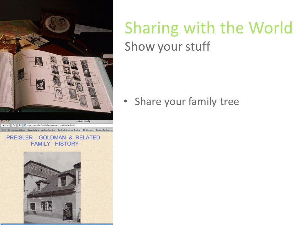 Share your family tree Write a family history or create a newsletter Build a family website Find other researchers who are looking for you Sharing with the World Show your stuff