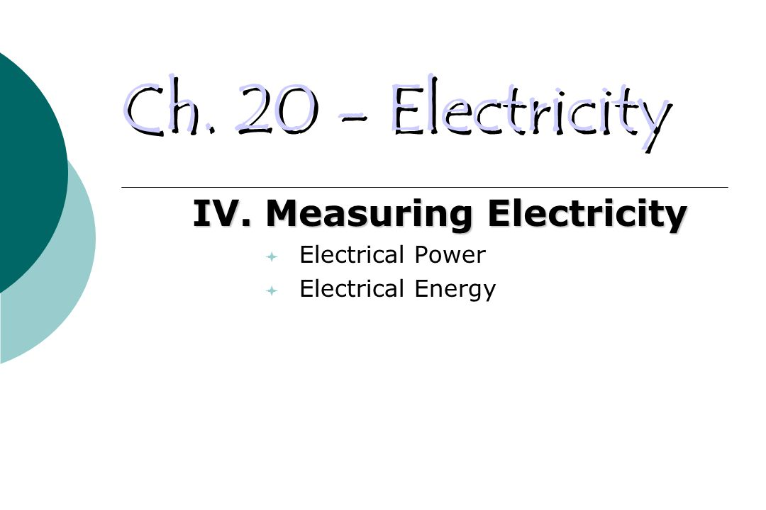 Ch. 20 - Electricity IV. Measuring Electricity  Electrical Power  Electrical Energy