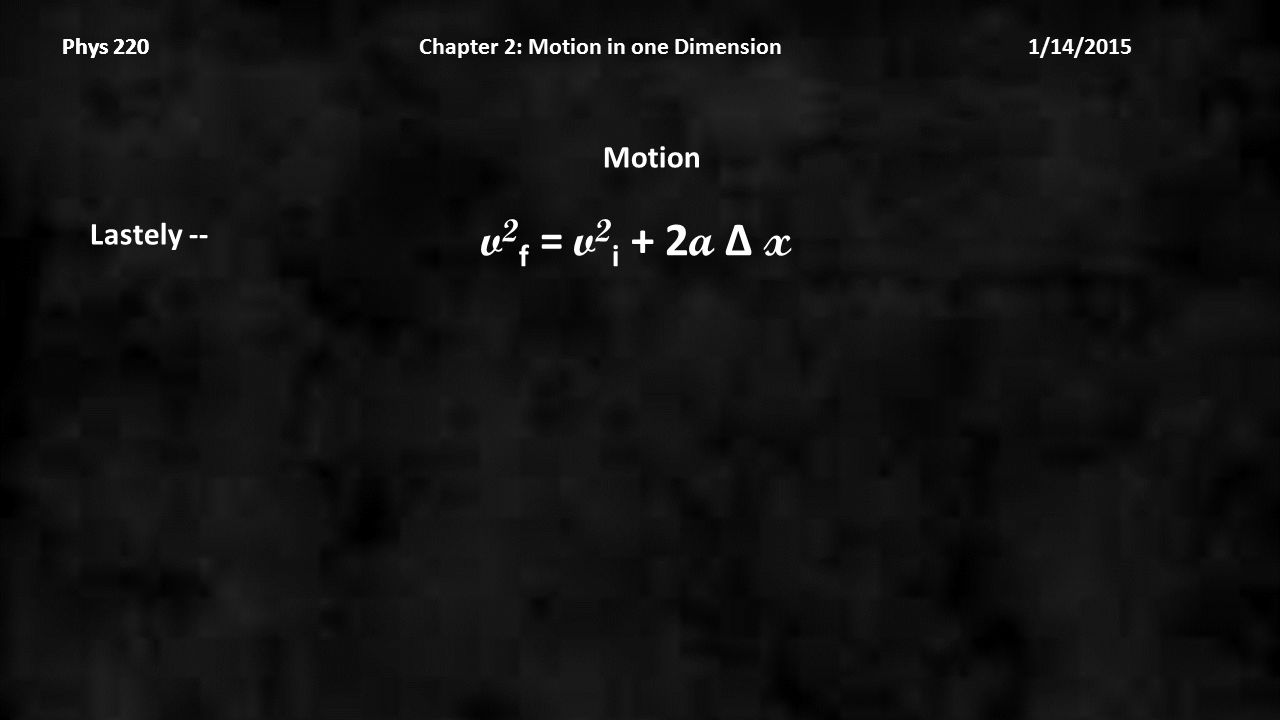 Phys 220 Chapter 2: Motion in one Dimension 1/14/2015Phys 220 Motion Lastely -- v 2 f = v 2 i + 2 a Δ x