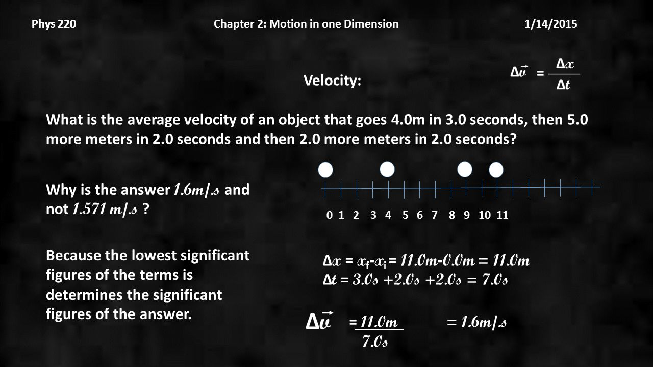 Phys 220 Chapter 2: Motion in one Dimension 1/14/2015Phys 220 Velocity: What is the average velocity of an object that goes 4.0m in 3.0 seconds, then 5.0 more meters in 2.0 seconds and then 2.0 more meters in 2.0 seconds.