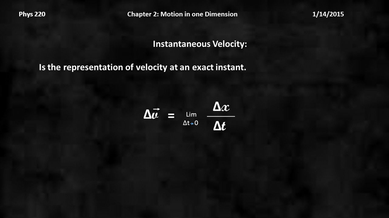 Phys 220 Chapter 2: Motion in one Dimension 1/14/2015Phys 220 Instantaneous Velocity: Is the representation of velocity at an exact instant.