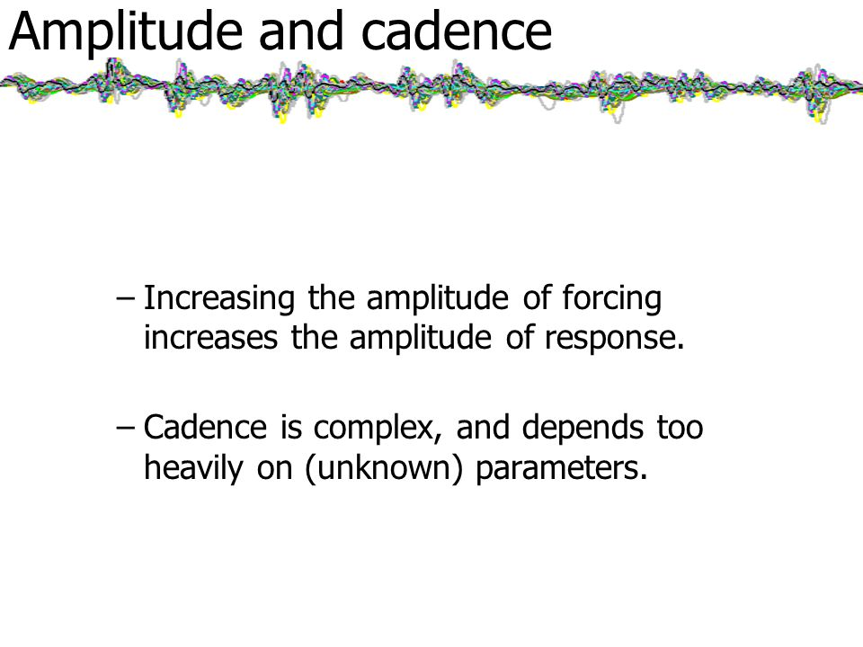 Amplitude and cadence –Increasing the amplitude of forcing increases the amplitude of response.