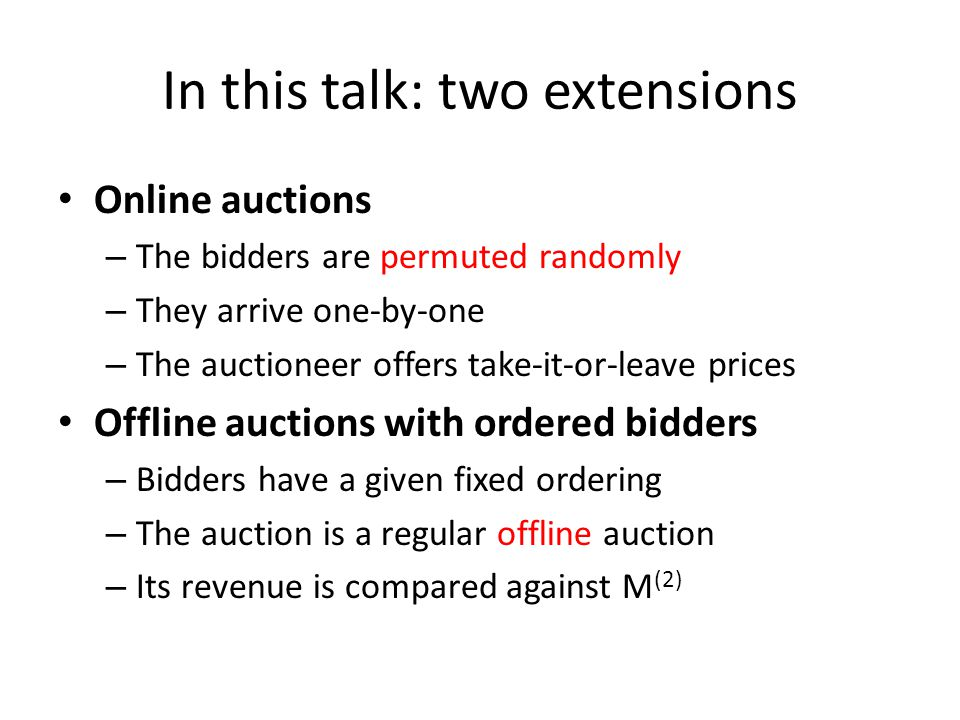 In this talk: two extensions Online auctions – The bidders are permuted randomly – They arrive one-by-one – The auctioneer offers take-it-or-leave prices Offline auctions with ordered bidders – Bidders have a given fixed ordering – The auction is a regular offline auction – Its revenue is compared against M (2)