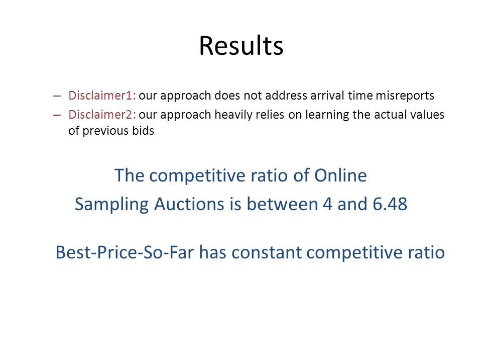 Results – Disclaimer1: our approach does not address arrival time misreports – Disclaimer2: our approach heavily relies on learning the actual values of previous bids The competitive ratio of Online Sampling Auctions is between 4 and 6.48 Best-Price-So-Far has constant competitive ratio