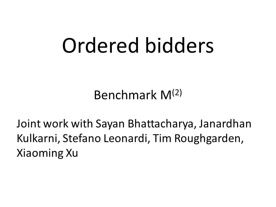 Ordered bidders Benchmark M (2) Joint work with Sayan Bhattacharya, Janardhan Kulkarni, Stefano Leonardi, Tim Roughgarden, Xiaoming Xu