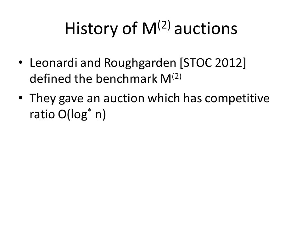 History of M (2) auctions Leonardi and Roughgarden [STOC 2012] defined the benchmark M (2) They gave an auction which has competitive ratio O(log * n)