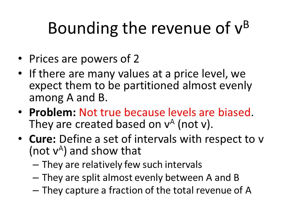 Bounding the revenue of v B Prices are powers of 2 If there are many values at a price level, we expect them to be partitioned almost evenly among A and B.