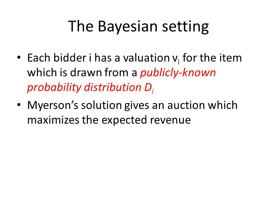 The Bayesian setting Each bidder i has a valuation v i for the item which is drawn from a publicly-known probability distribution D i Myerson's solution gives an auction which maximizes the expected revenue