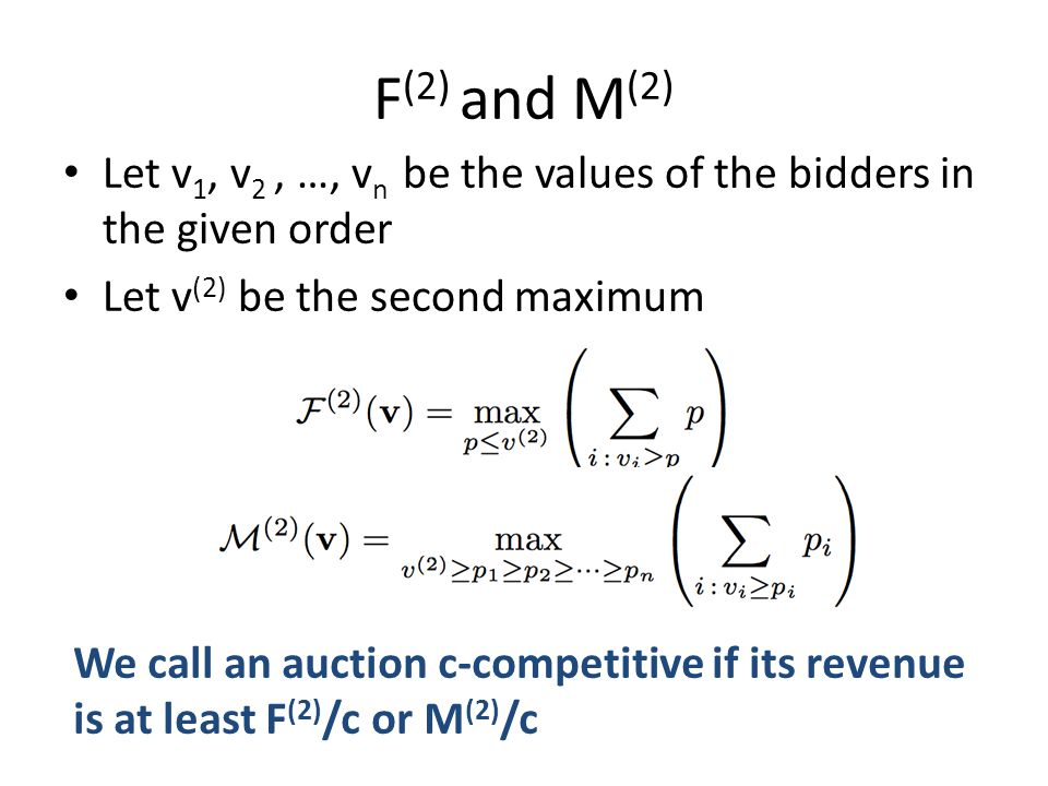 F (2) and M (2) Let v 1, v 2, …, v n be the values of the bidders in the given order Let v (2) be the second maximum We call an auction c-competitive if its revenue is at least F (2) /c or M (2) /c