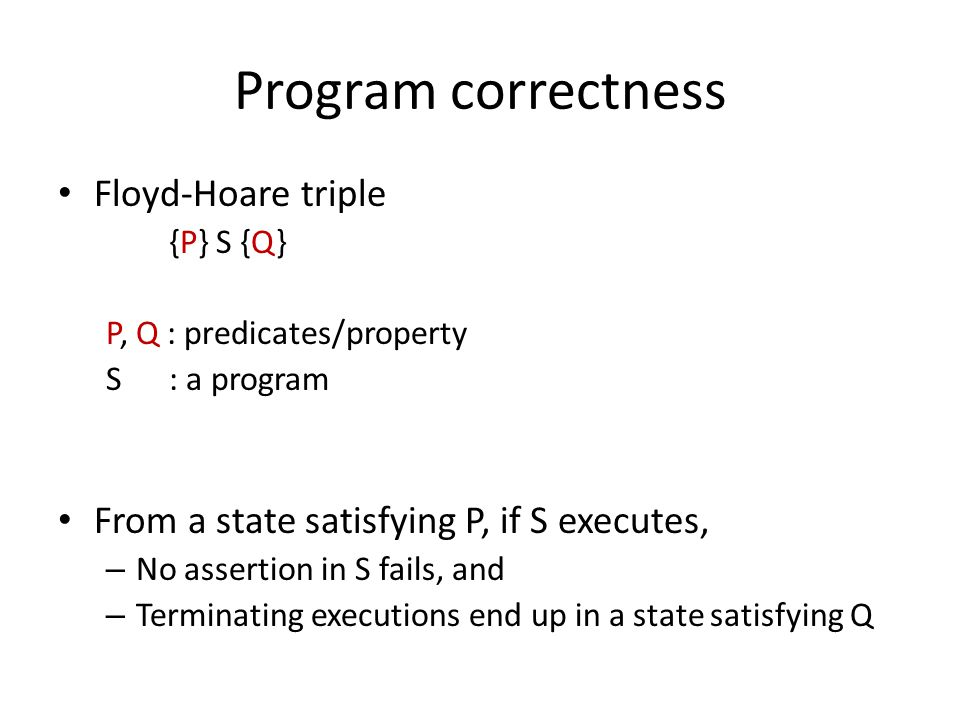 Program correctness Floyd-Hoare triple {P} S {Q} P, Q : predicates/property S : a program From a state satisfying P, if S executes, – No assertion in S fails, and – Terminating executions end up in a state satisfying Q