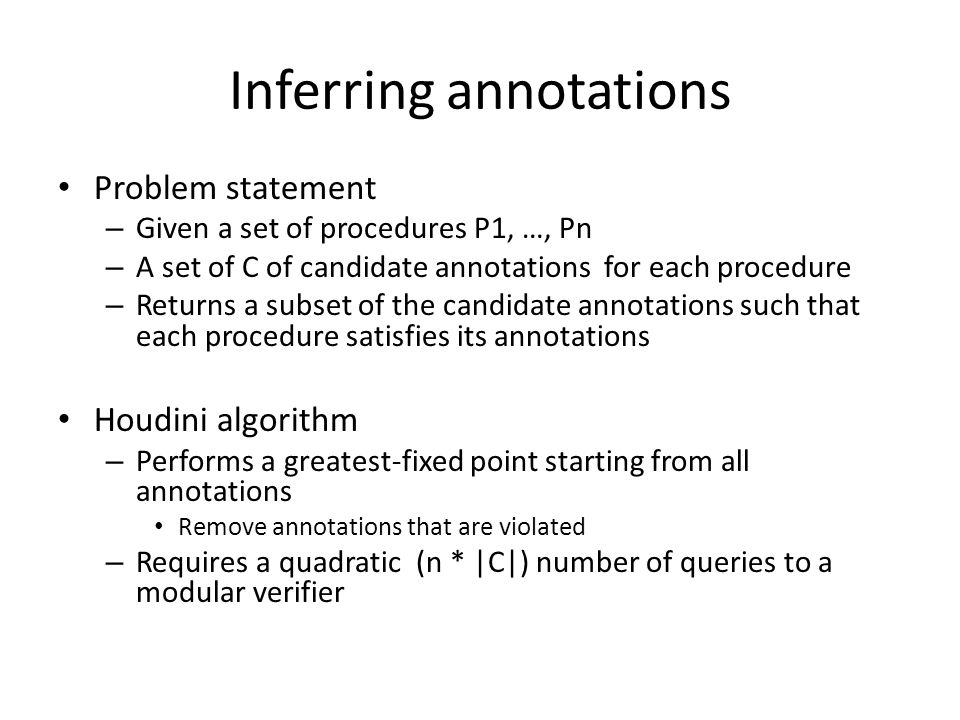 Inferring annotations Problem statement – Given a set of procedures P1, …, Pn – A set of C of candidate annotations for each procedure – Returns a subset of the candidate annotations such that each procedure satisfies its annotations Houdini algorithm – Performs a greatest-fixed point starting from all annotations Remove annotations that are violated – Requires a quadratic (n * |C|) number of queries to a modular verifier