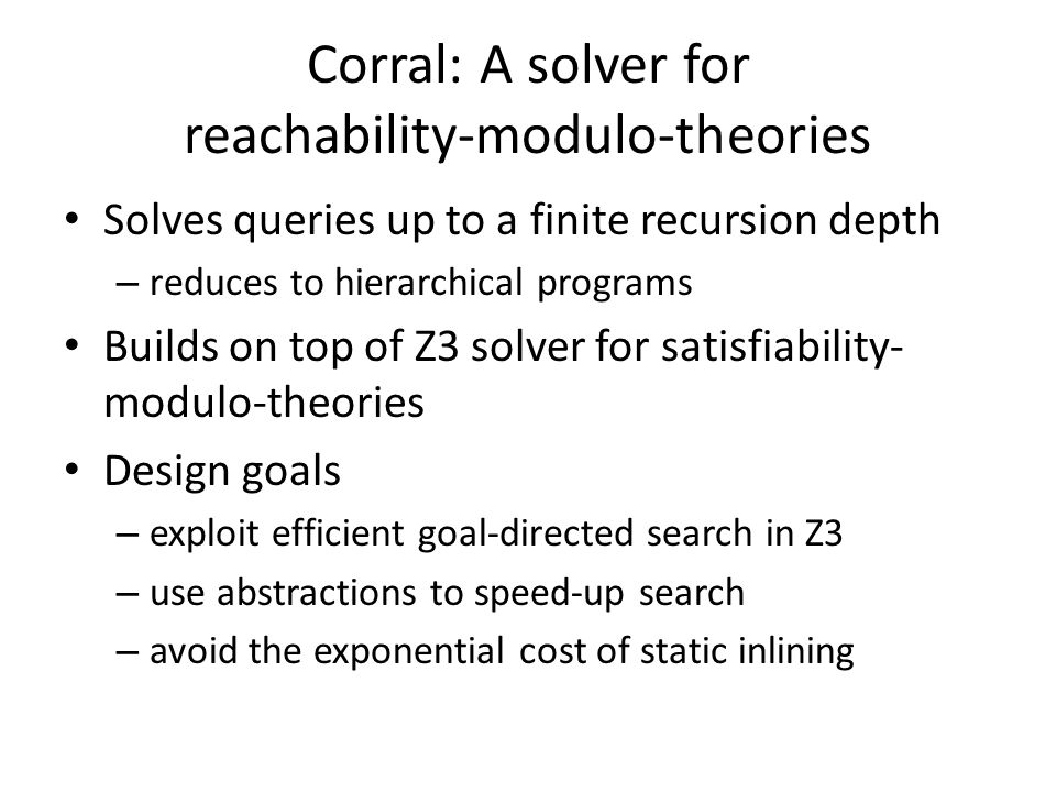 Corral: A solver for reachability-modulo-theories Solves queries up to a finite recursion depth – reduces to hierarchical programs Builds on top of Z3 solver for satisfiability- modulo-theories Design goals – exploit efficient goal-directed search in Z3 – use abstractions to speed-up search – avoid the exponential cost of static inlining