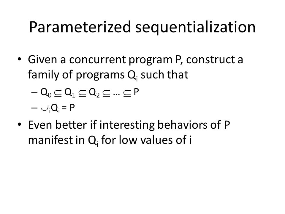 Parameterized sequentialization Given a concurrent program P, construct a family of programs Q i such that – Q 0  Q 1  Q 2  …  P –  i Q i = P Even better if interesting behaviors of P manifest in Q i for low values of i