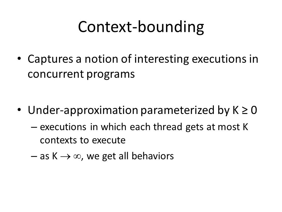 Context-bounding Captures a notion of interesting executions in concurrent programs Under-approximation parameterized by K ≥ 0 – executions in which each thread gets at most K contexts to execute – as K  , we get all behaviors