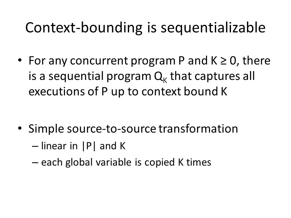 Context-bounding is sequentializable For any concurrent program P and K ≥ 0, there is a sequential program Q K that captures all executions of P up to context bound K Simple source-to-source transformation – linear in |P| and K – each global variable is copied K times
