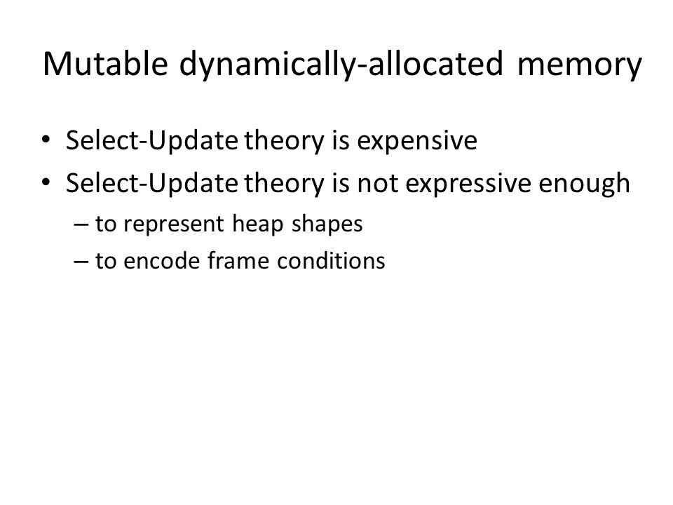 Mutable dynamically-allocated memory Select-Update theory is expensive Select-Update theory is not expressive enough – to represent heap shapes – to encode frame conditions