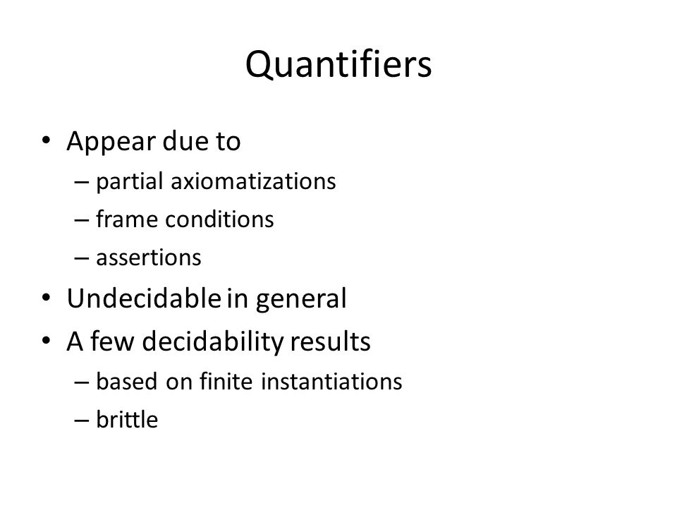 Quantifiers Appear due to – partial axiomatizations – frame conditions – assertions Undecidable in general A few decidability results – based on finite instantiations – brittle
