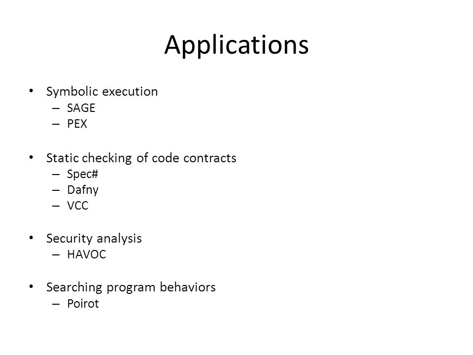 Applications Symbolic execution – SAGE – PEX Static checking of code contracts – Spec# – Dafny – VCC Security analysis – HAVOC Searching program behaviors – Poirot