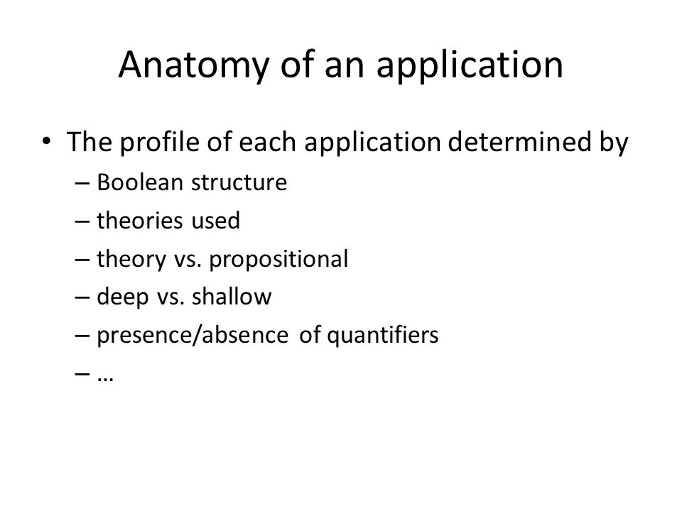 Anatomy of an application The profile of each application determined by – Boolean structure – theories used – theory vs.
