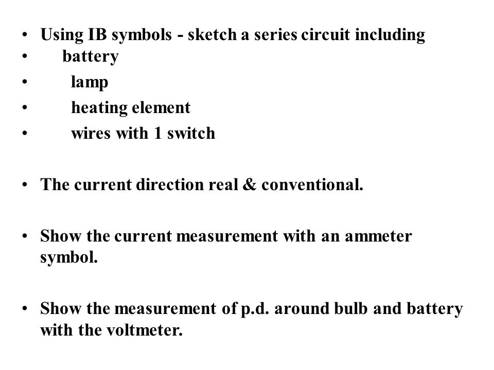 Using IB symbols - sketch a series circuit including battery lamp heating element wires with 1 switch The current direction real & conventional.
