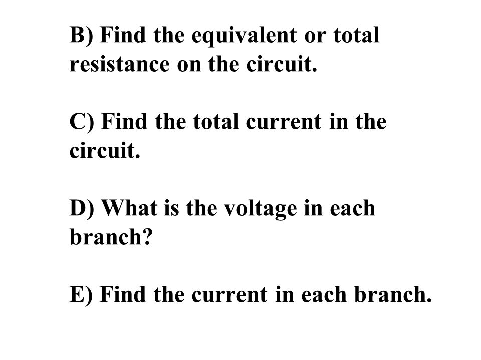B) Find the equivalent or total resistance on the circuit.
