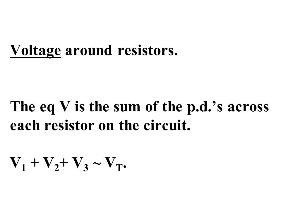 Voltage around resistors. The eq V is the sum of the p.d.'s across each resistor on the circuit.