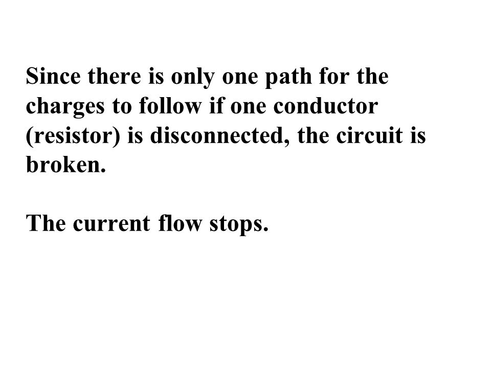 Since there is only one path for the charges to follow if one conductor (resistor) is disconnected, the circuit is broken.
