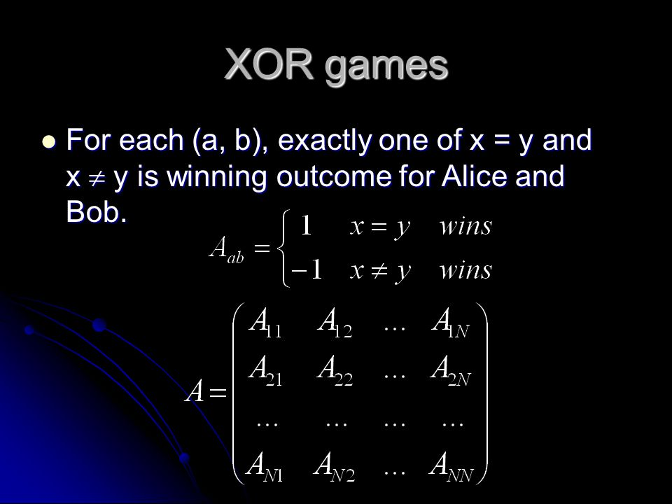 XOR games For each (a, b), exactly one of x = y and x  y is winning outcome for Alice and Bob.