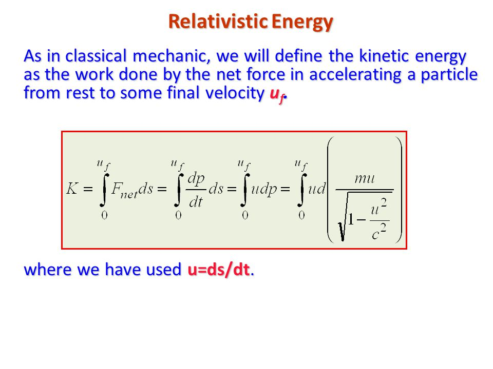 Relativistic Energy As in classical mechanic, we will define the kinetic energy as the work done by the net force in accelerating a particle from rest to some final velocity u f.