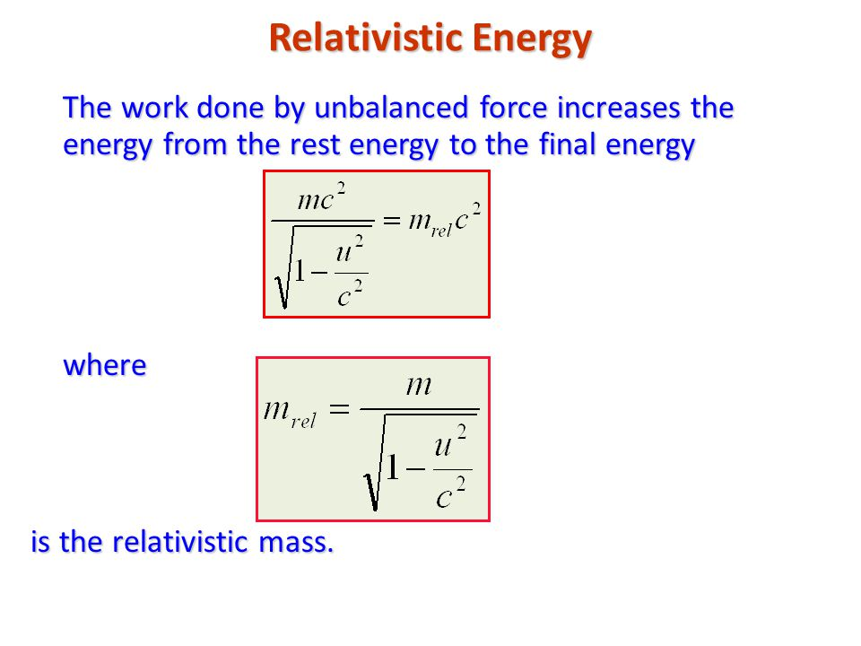 Relativistic Energy The work done by unbalanced force increases the energy from the rest energy to the final energy where is the relativistic mass.