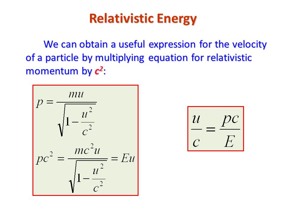 Relativistic Energy We can obtain a useful expression for the velocity of a particle by multiplying equation for relativistic momentum by c 2 :