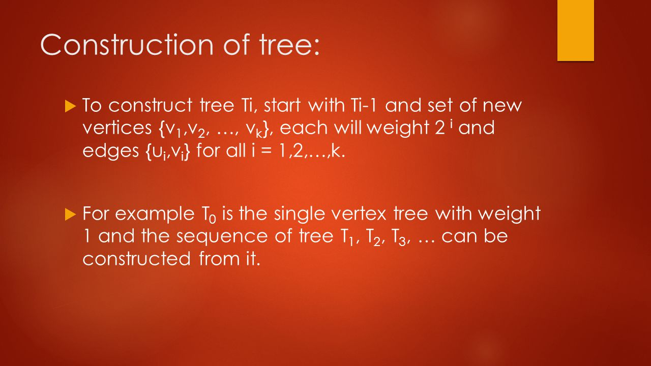 Construction of tree:  To construct tree Ti, start with Ti-1 and set of new vertices {v 1,v 2, …, v k }, each will weight 2 i and edges {u i,v i } for all i = 1,2,…,k.