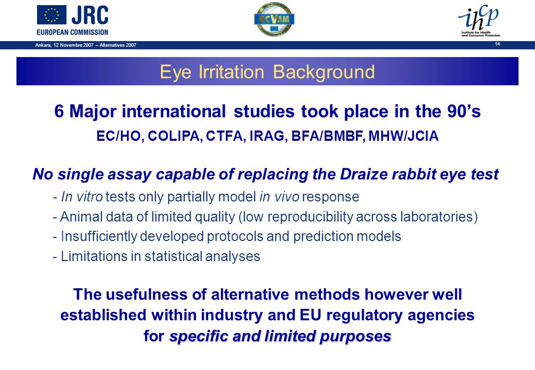 Ankara, 12 Novembre 2007 – Alternatives 2007 14 6 Major international studies took place in the 90's EC/HO, COLIPA, CTFA, IRAG, BFA/BMBF, MHW/JCIA No single assay capable of replacing the Draize rabbit eye test - In vitro tests only partially model in vivo response - Animal data of limited quality (low reproducibility across laboratories) - Insufficiently developed protocols and prediction models - Limitations in statistical analyses specific and limited purposes The usefulness of alternative methods however well established within industry and EU regulatory agencies for specific and limited purposes Eye Irritation Background