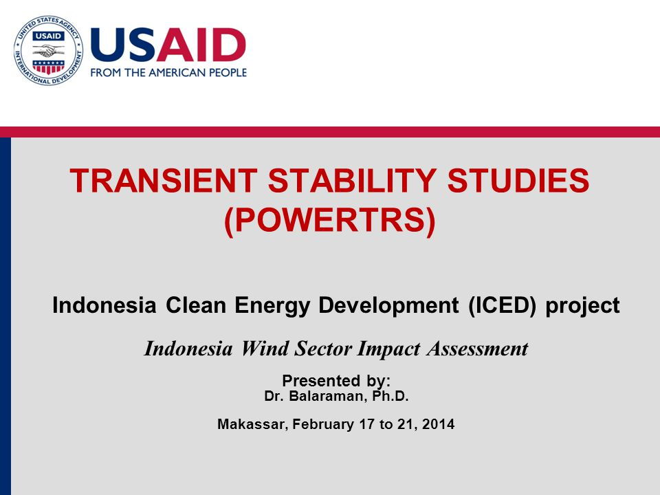 TRANSIENT STABILITY STUDIES (POWERTRS) Indonesia Clean Energy Development (ICED) project Indonesia Wind Sector Impact Assessment Presented by: Dr.