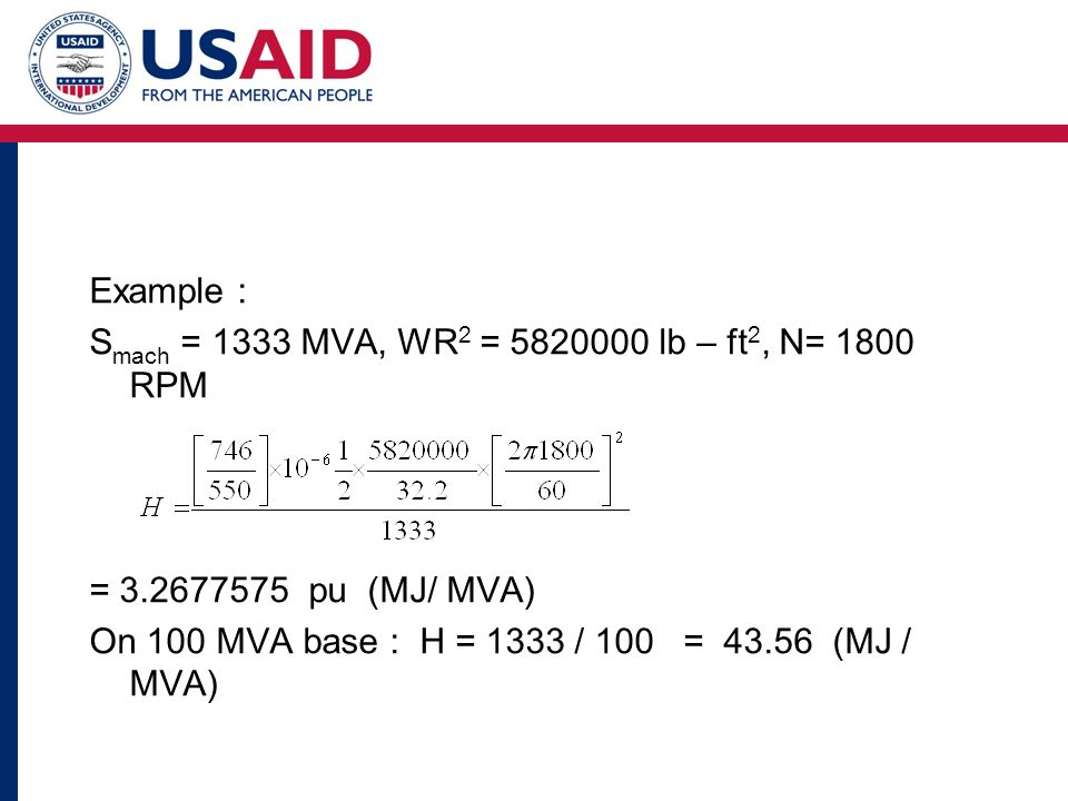 Example : S mach = 1333 MVA, WR 2 = 5820000 lb – ft 2, N= 1800 RPM = 3.2677575 pu (MJ/ MVA) On 100 MVA base : H = 1333 / 100 = 43.56 (MJ / MVA)