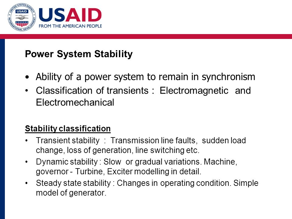 Power System Stability Ability of a power system to remain in synchronism Classification of transients : Electromagnetic and Electromechanical Stability classification Transient stability : Transmission line faults, sudden load change, loss of generation, line switching etc.